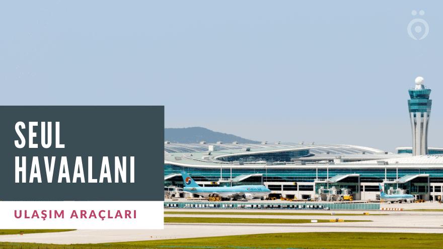 Seul Havaalanı Ulaşım Rehberi